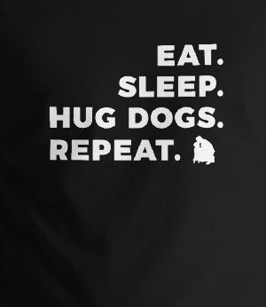 Eat sleep hug dogs